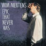 Wim Mertens - Epic That Never Was