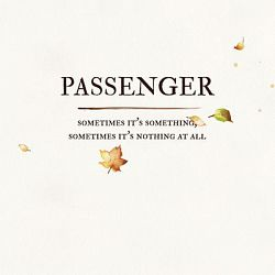 Passenger-Sometimes It's Something, Sometimes It's Nothing at All